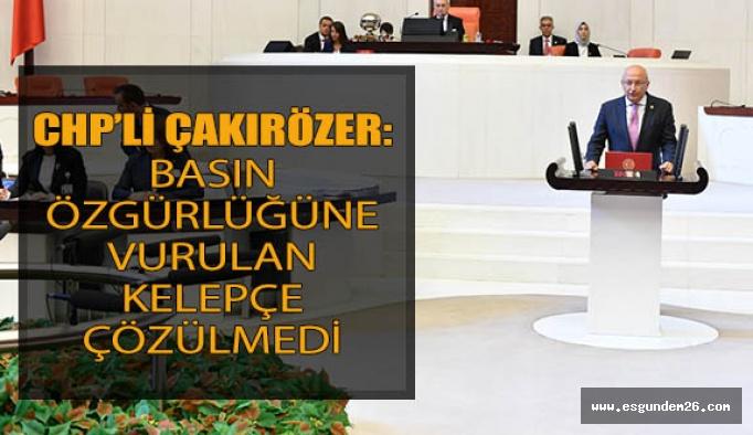 """CHP'li Çakırözer: """"Basın özgürlüğüne vurulan kelepçe çözülmedi"""""""