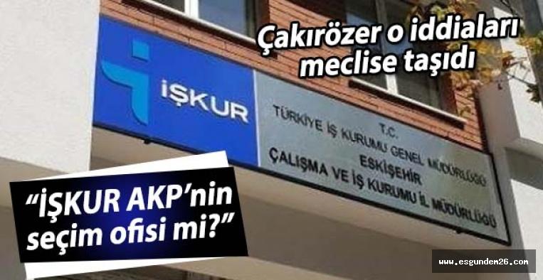 """CHP'li Çakırözer, """"İŞKUR AKP'nin seçim ofisi mi?"""""""