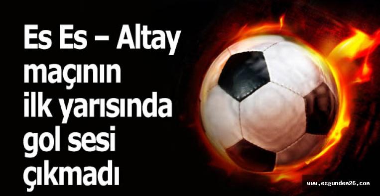 Es Es – Altay maçının ilk yarısında gol sesi çıkmadı