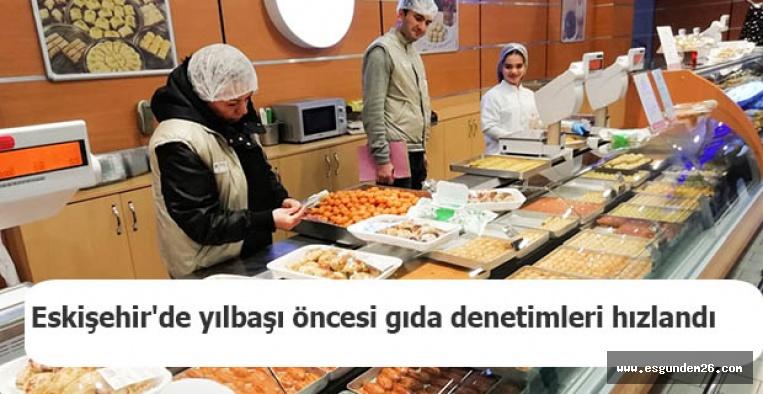 Eskişehir'de yılbaşı öncesi gıda denetimleri hızlandı