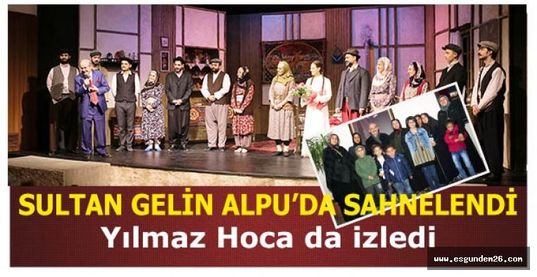 SULTAN GELİN ALPU'DA SAHNELENDİ