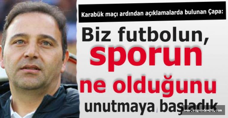 Çapa:Biz futbolun, sporun ne olduğunu unutmaya başladık