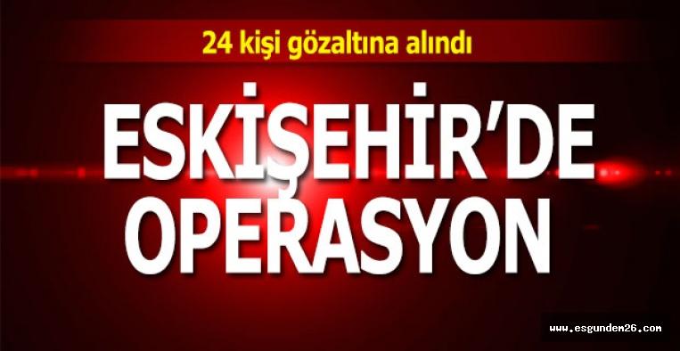 ESKİŞEHİR'DE OPERASYON: 24 GÖZALTI