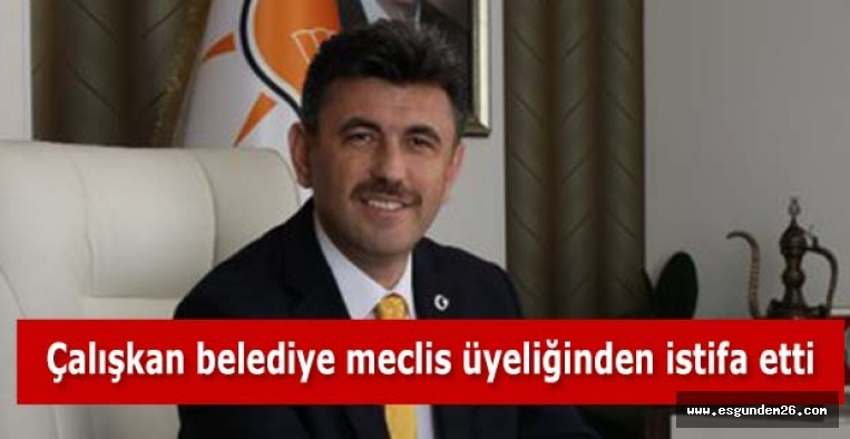 Zihni Çalışkan belediye meclis üyeliğinden istifa etti