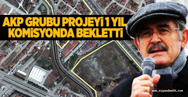 """""""AKP GRUBU PROJEYİ 1 YIL KOMİSYONDA BEKLETTİ"""""""