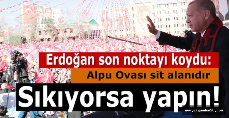 Cumhurbaşkanı Erdoğan son noktayı koydu: Alpu Ovası sit alanıdır