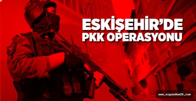 ESKİŞEHİR'DE PKK OPERASYONU
