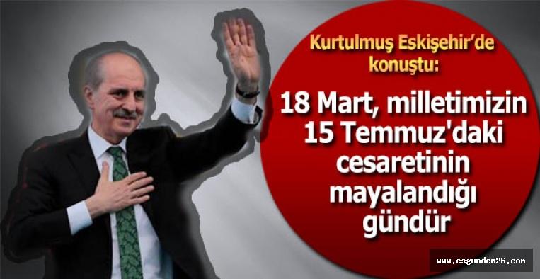 Kurtulmuş: 18 Mart, milletimizin 15 Temmuz'daki cesaretinin mayalandığı gündür
