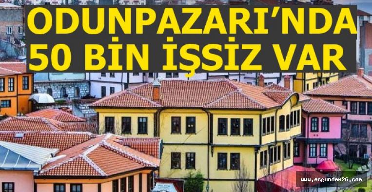 """""""ODUNPAZARI'NDA 50 BİN İŞSİZİMİZ VAR"""""""