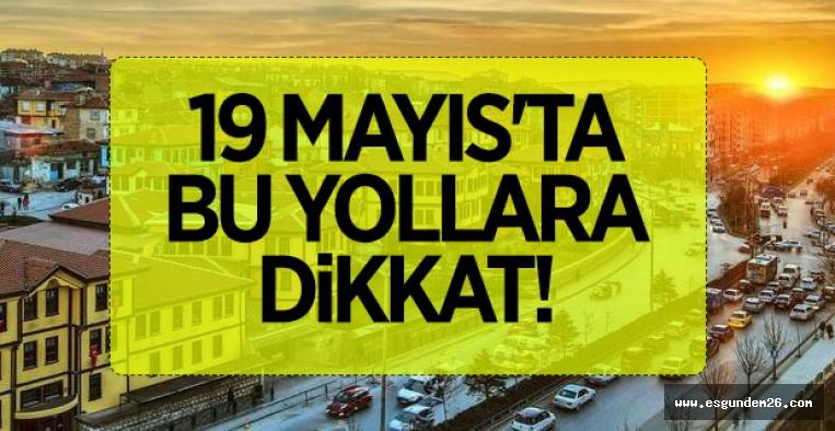 19 MAYIS'TA BU YOLLARA DİKKAT!