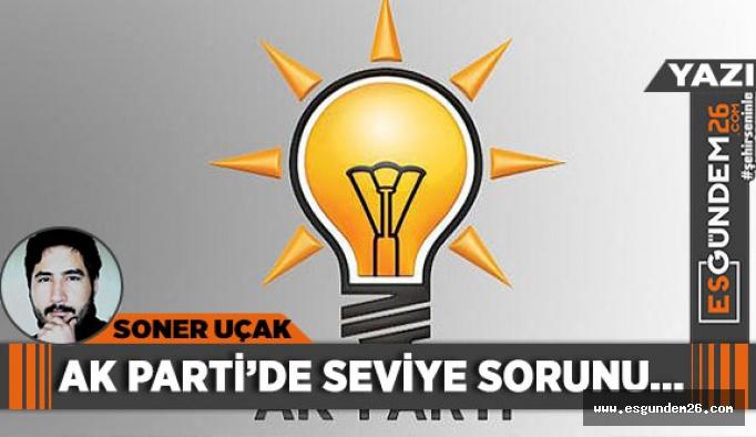 AK PARTİ'DE SEVİYE SORUNU...