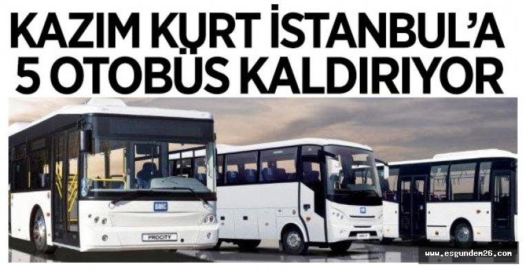 KAZIM KURT İSTANBUL'A 5 OTOBÜS KALDIRIYOR
