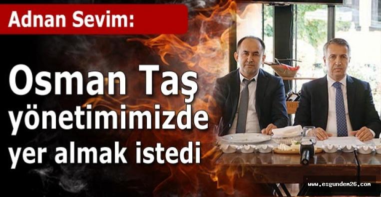 Adnan Sevim: Osman Taş yönetimimizde yer almak istedi