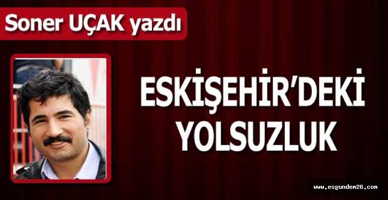 ESKİŞEHİR'DEKİ YOLSUZLUK