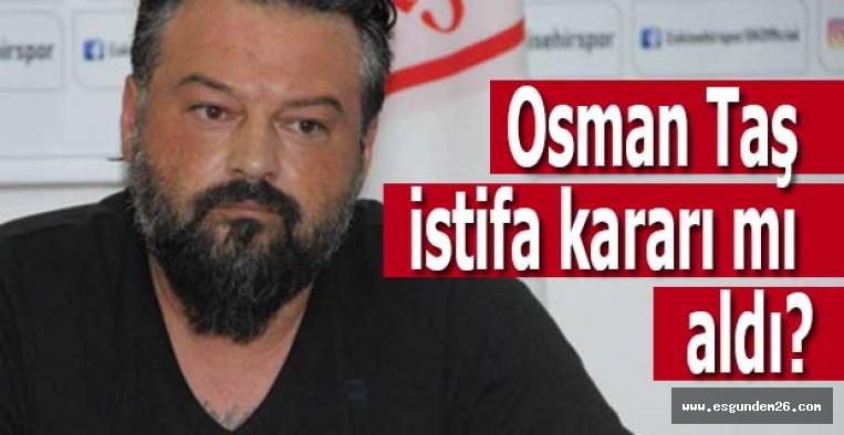 Osman Taş istifa kararı mı aldı?