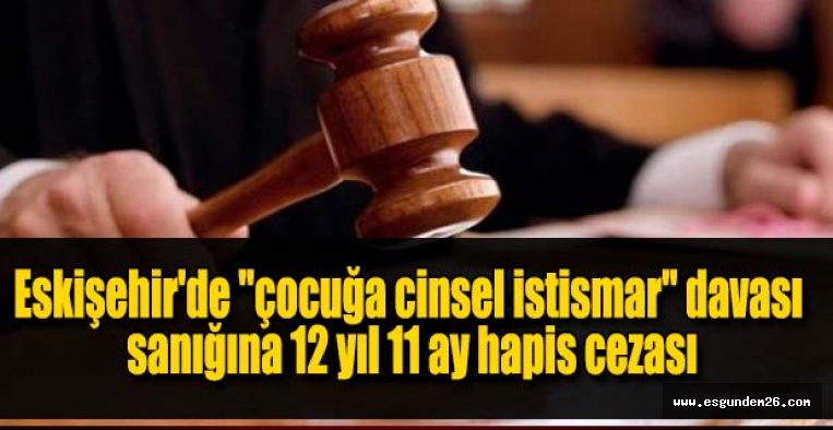"""Eskişehir'de """"çocuğa cinsel istismar"""" davası sanığına 12 yıl 11 ay hapis cezası"""