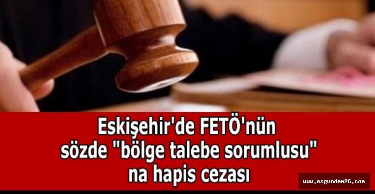"""Eskişehir'de FETÖ'nün sözde """"bölge talebe sorumlusu""""na hapis cezası"""