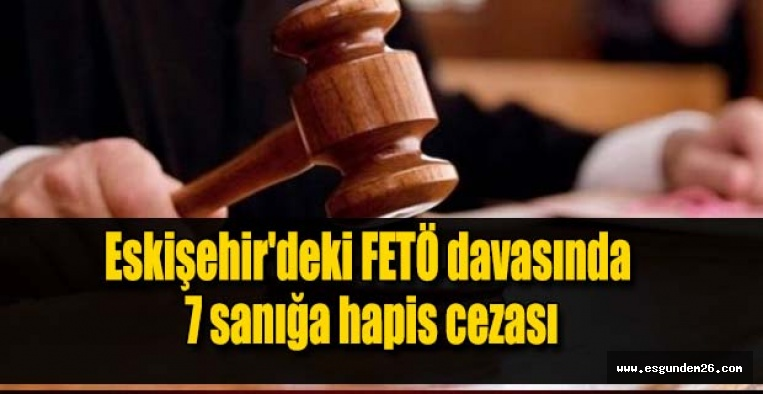 Eskişehir'deki FETÖ davasında 7 sanığa hapis cezası