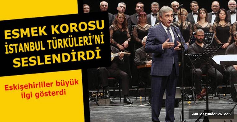 ESMEK KOROSU İSTANBUL TÜRKÜLERİ'Nİ SESLENDİRDİ