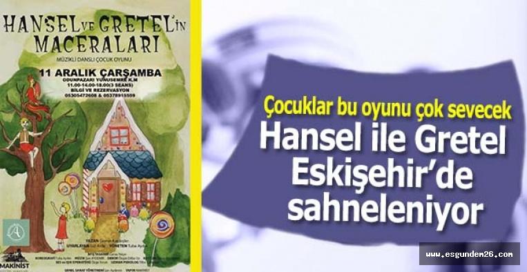 Hansel ile Gretel Eskişehir'de sahneleniyor
