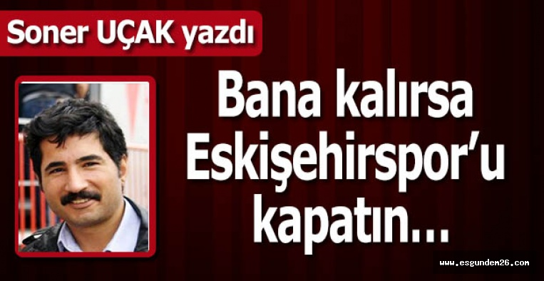 """Bana kalırsa Eskişehirspor'u kapatın!"""