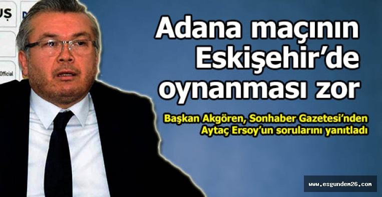 Başkan Akgören açıkladı: Adana maçının Eskişehir'de oynanması zor