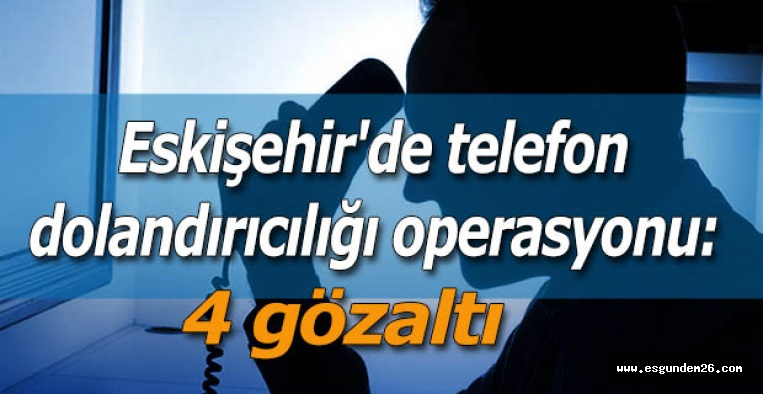 Eskişehir'de telefon dolandırıcılığı operasyonu: 4 gözaltı