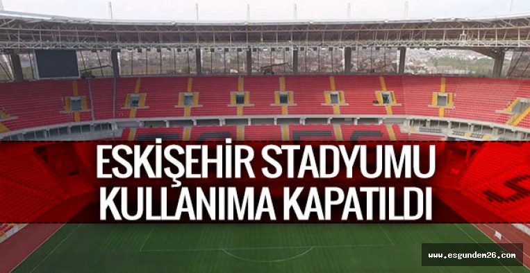 Eskişehir Stadyumu kullanıma kapatıldı