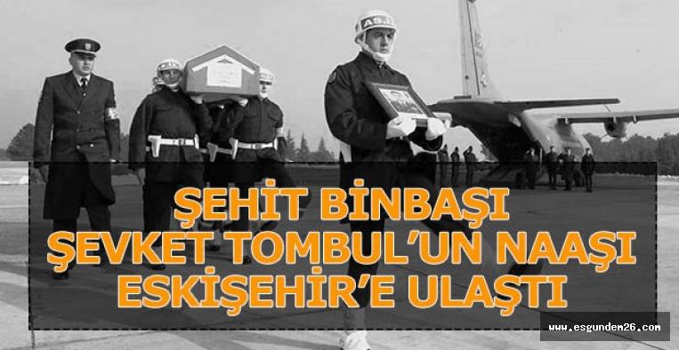 ŞEHİT BİNBAŞI ŞEVKET TOMBUL'UN NAAŞI ESKİŞEHİR'E ULAŞTI