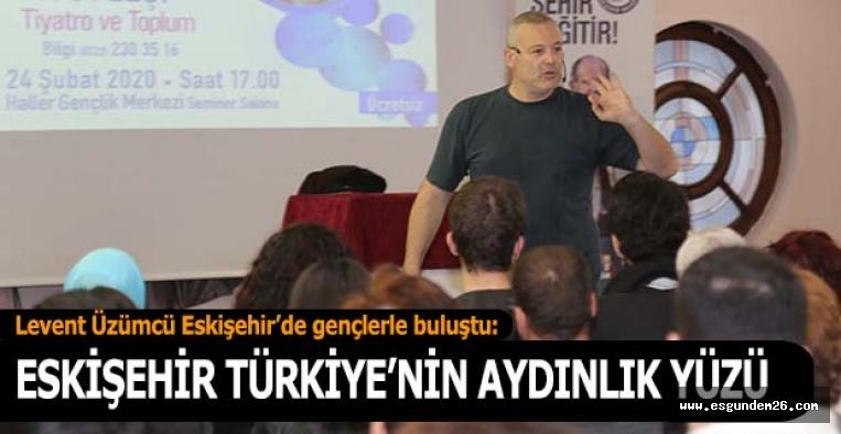Levent Üzümcü: Eskişehir Türkiye'nin aydınlık yüzü