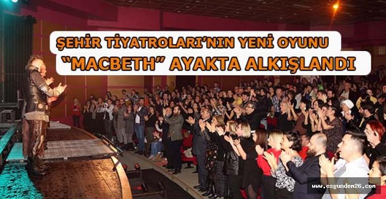 """MACBETH"" AYAKTA ALKIŞLANDI"