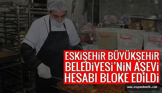 Eskişehir Büyükşehir Belediyesi'nin aşevi hesabı da bloke edildi