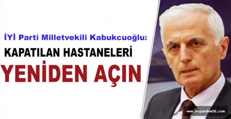 İYİ Parti Milletvekili Kabukcuoğlu:Kapatılan hastaneleri  yeniden açın