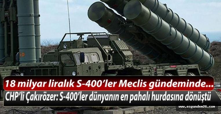 CHP'li Çakırözer: S-400'ler dünyanın en pahalı hurdasına dönüştü
