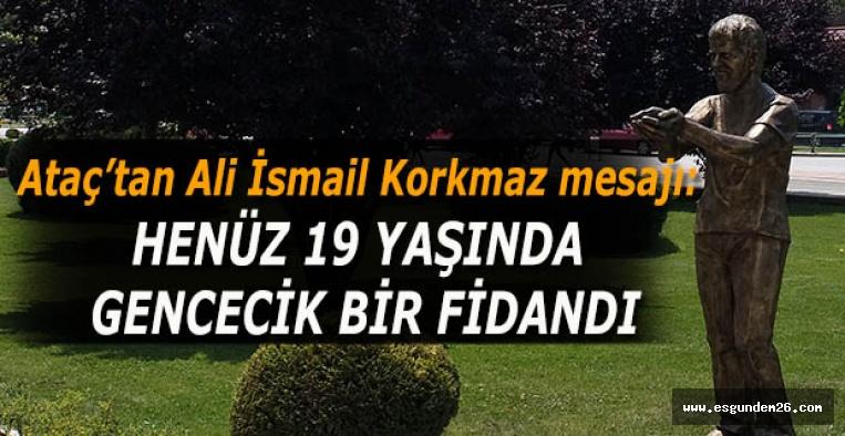 Ataç: Eskişehir'deki her anne – baba, Ali İsmail Korkmaz'ın acısını kendi evladını kaybetmişçesine yaşadı
