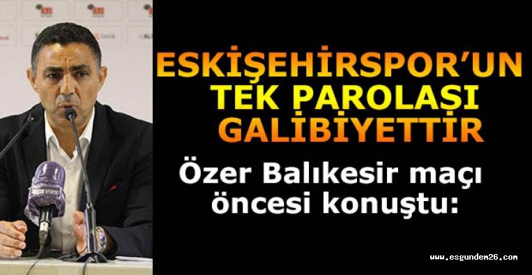 Mustafa Özer: Eskişehirspor'un tek parolası galibiyettir