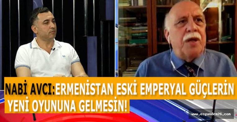 NABİ AVCI: ERMENİSTAN ESKİ EMPERYAL GÜÇLERİN  'YENİ OYUN'UNA GELMESİN!
