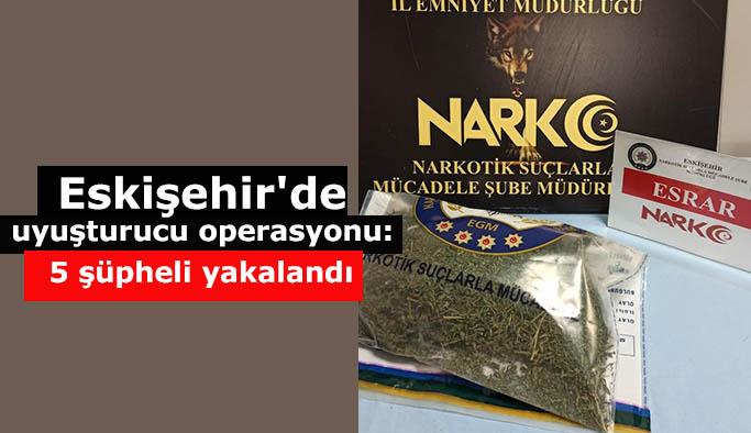 Eskişehir'de uyuşturucu operasyonu, 5 şüpheli yakalandı