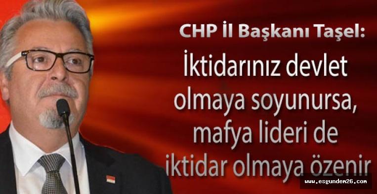 CHP İl Başkanı Taşel: İktidarınız devlet olmaya soyunursa, mafya lideri de iktidar olmaya özenir