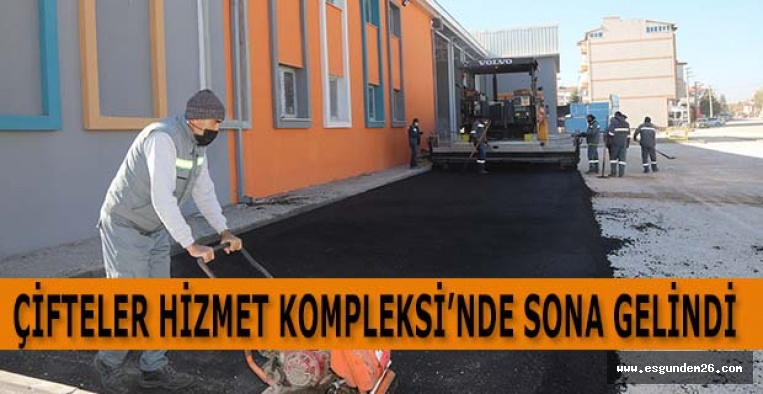 ÇİFTELER HİZMET KOMPLEKSİ'NDE SONA GELİNDİ