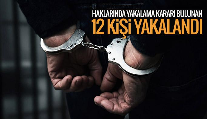 Haklarında yakalama kararı bulunan 12 kişi yakalandı