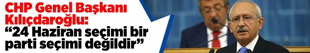 CHP Genel Başkanı Kılıçdaroğlu: 24 Haziran seçimi bir parti seçimi değildir