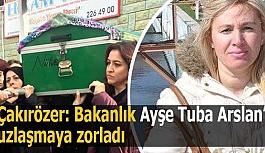Çakırözer: Bakanlık Ayşe Tuba Arslan'ı uzlaşmaya zorladı
