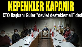 """GÜLER """"DEVLET DESTEĞİ OLMAZSA KEPENK KAPATMAK KAÇINILMAZ"""""""