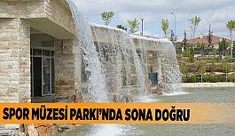 SPOR MÜZESİ PARKI'NDA SONA DOĞRU