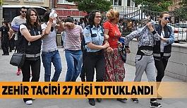 ZEHİR TACİRİ 27 KİŞİ TUTUKLANDI