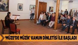 'MÜZE'DE MÜZİK' KANUN DİNLETİSİ İLE BAŞLADI