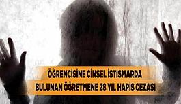 ÖĞRENCİSİNE CİNSEL İSTİSMARDA BULUNAN ÖĞRETMENE 28 YIL HAPİS CEZASI