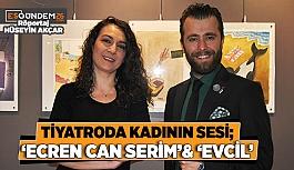 TİYATRODA KADININ SESİ; 'ECRENCAN SERİM'& 'EVCİL'