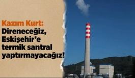 """Kazım Kurt: """"Direneceğiz, Eskişehir'e termik santral yaptırmayacağız!"""""""